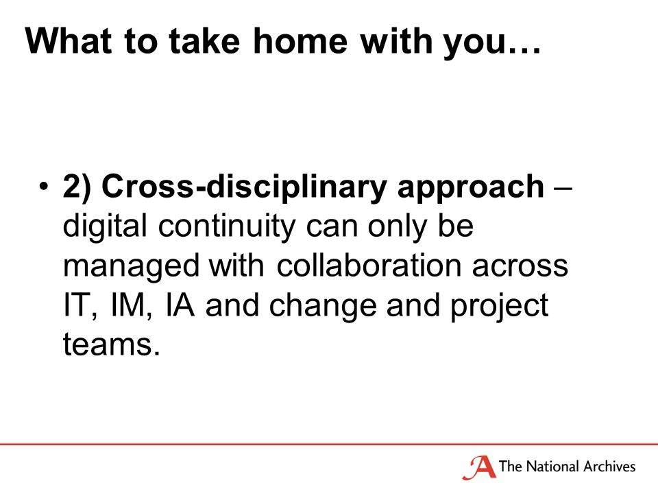 What to take home with you… 2) Cross-disciplinary approach – digital continuity can only be managed with collaboration across IT, IM, IA and change and project teams.