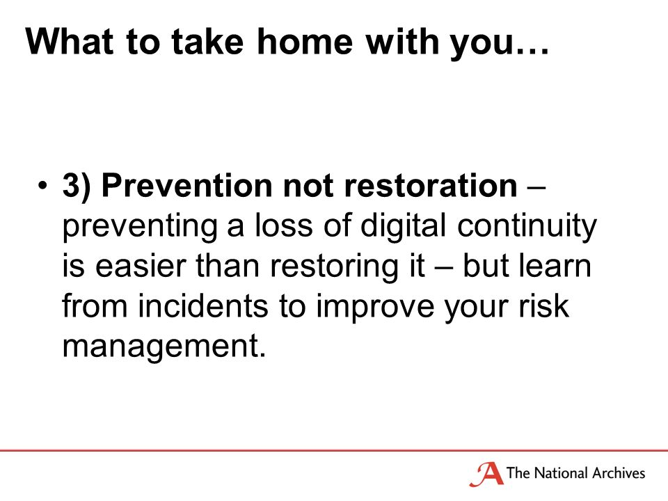 What to take home with you… 3) Prevention not restoration – preventing a loss of digital continuity is easier than restoring it – but learn from incidents to improve your risk management.