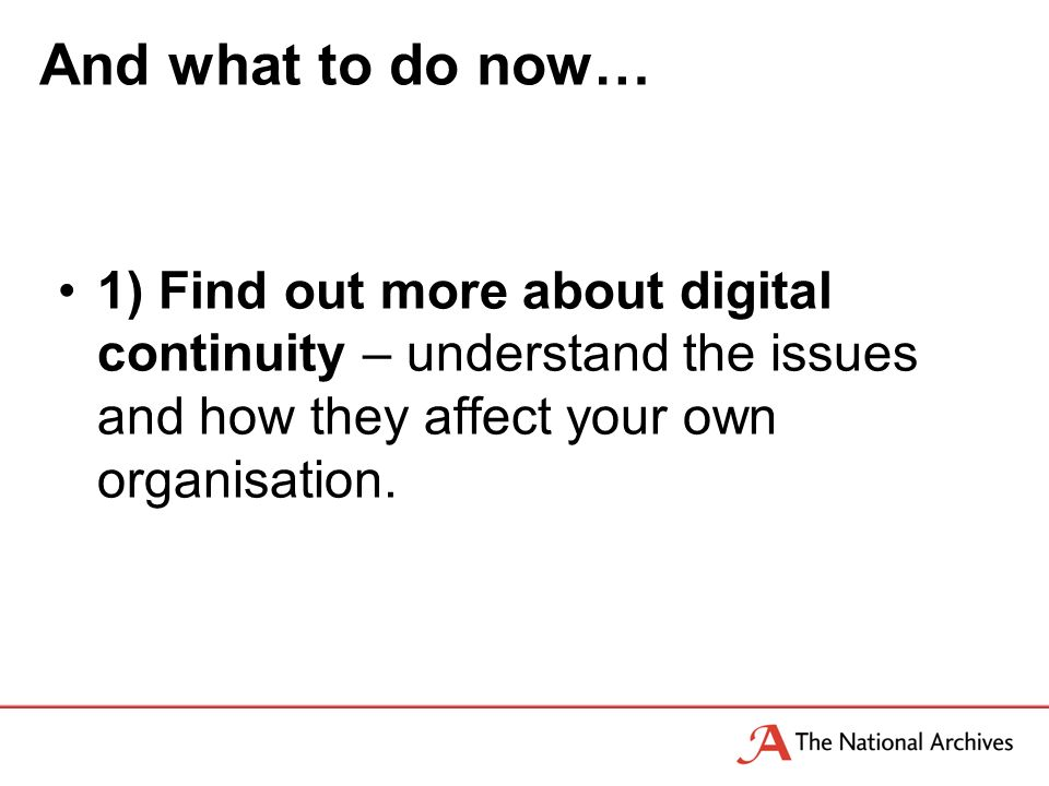 And what to do now… 1) Find out more about digital continuity – understand the issues and how they affect your own organisation.