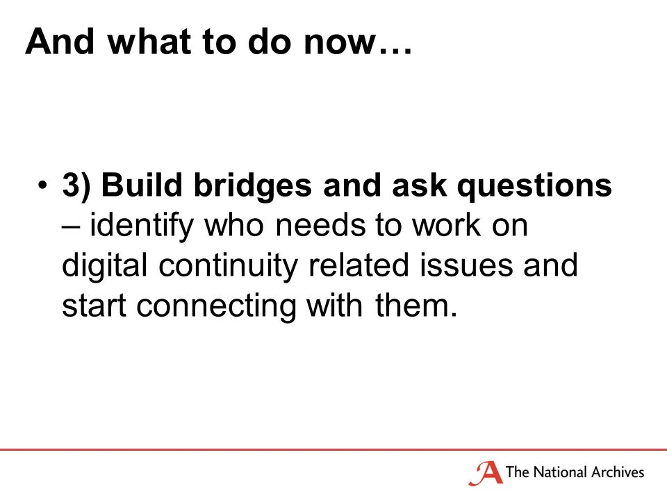 And what to do now… 3) Build bridges and ask questions – identify who needs to work on digital continuity related issues and start connecting with them.
