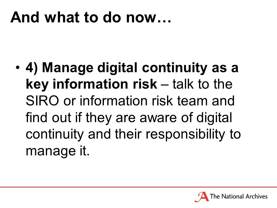 And what to do now… 4) Manage digital continuity as a key information risk – talk to the SIRO or information risk team and find out if they are aware of digital continuity and their responsibility to manage it.