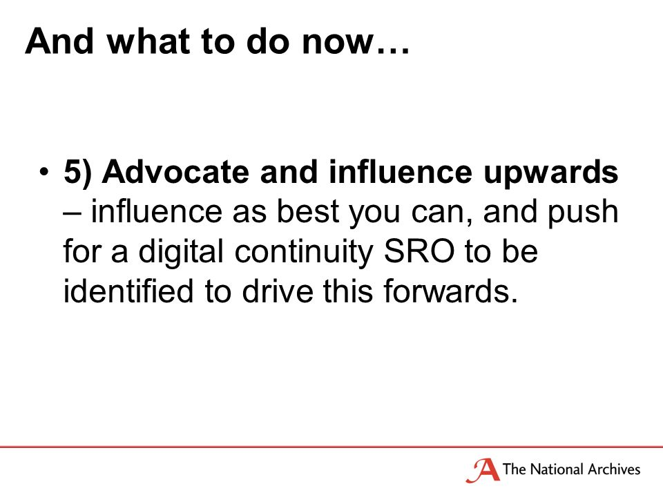 And what to do now… 5) Advocate and influence upwards – influence as best you can, and push for a digital continuity SRO to be identified to drive this forwards.