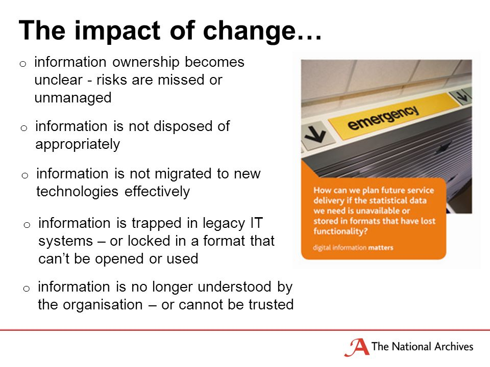 The impact of change… o information ownership becomes unclear - risks are missed or unmanaged o information is not disposed of appropriately o information is not migrated to new technologies effectively o information is trapped in legacy IT systems – or locked in a format that cant be opened or used o information is no longer understood by the organisation – or cannot be trusted