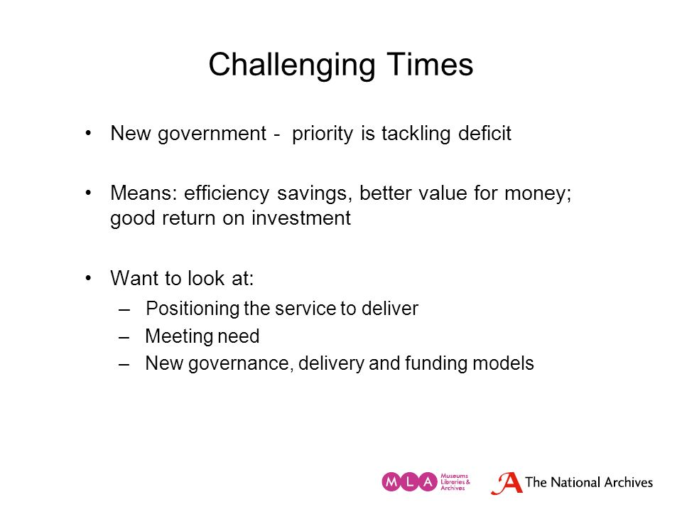 Challenging Times New government - priority is tackling deficit Means: efficiency savings, better value for money; good return on investment Want to l