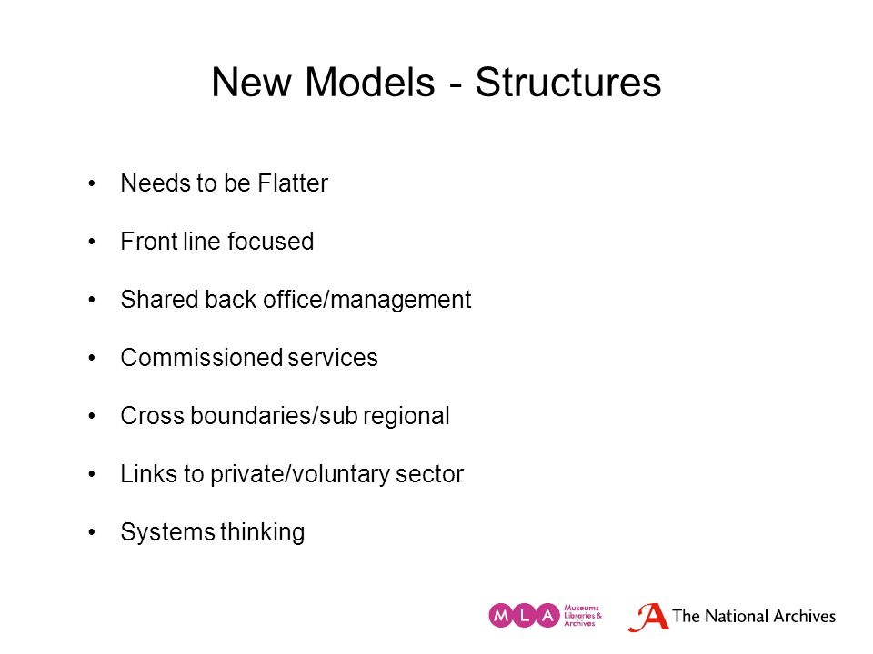 New Models - Structures Needs to be Flatter Front line focused Shared back office/management Commissioned services Cross boundaries/sub regional Links
