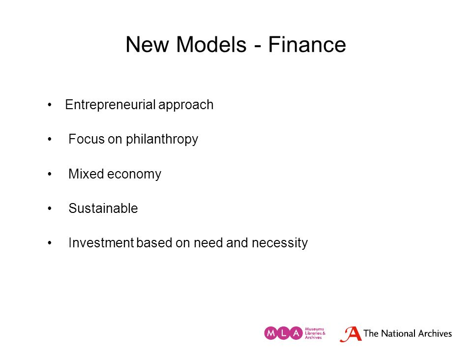 New Models - Finance Entrepreneurial approach Focus on philanthropy Mixed economy Sustainable Investment based on need and necessity