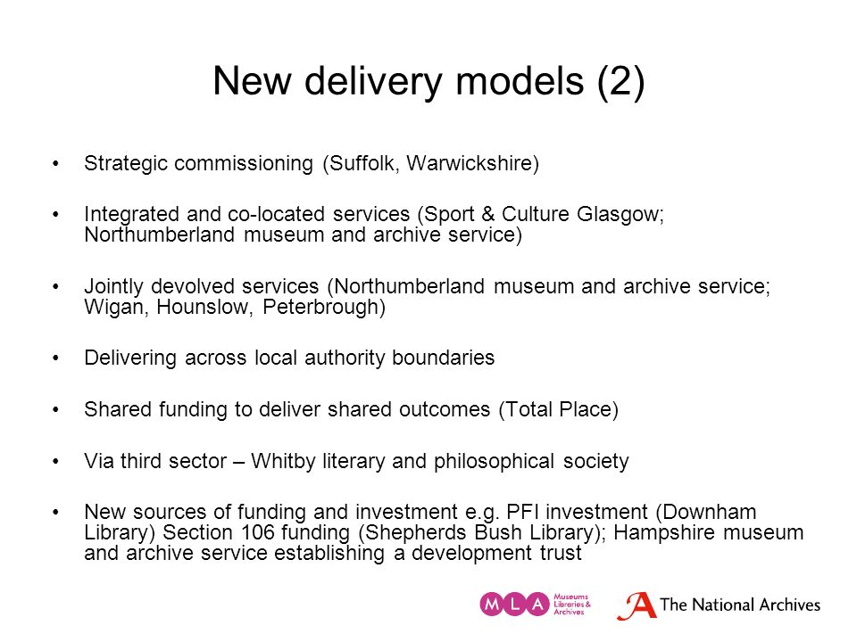 New delivery models (2) Strategic commissioning (Suffolk, Warwickshire) Integrated and co-located services (Sport & Culture Glasgow; Northumberland mu