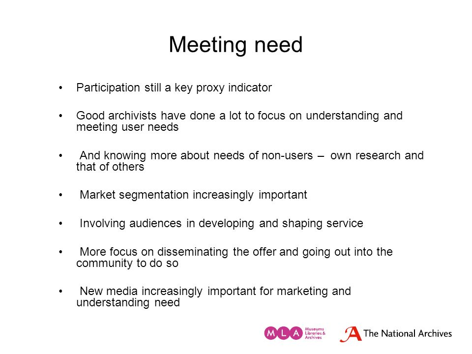 Meeting need Participation still a key proxy indicator Good archivists have done a lot to focus on understanding and meeting user needs And knowing mo