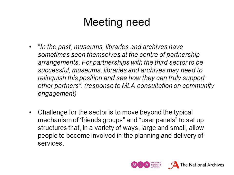 Meeting need In the past, museums, libraries and archives have sometimes seen themselves at the centre of partnership arrangements. For partnerships w