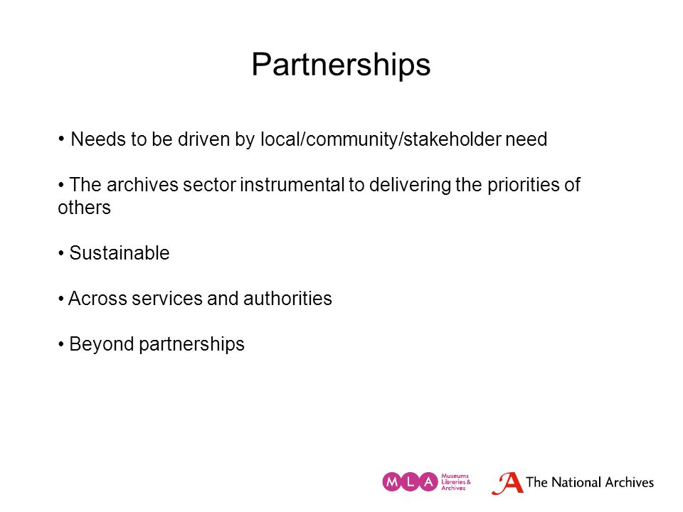 Partnerships Needs to be driven by local/community/stakeholder need The archives sector instrumental to delivering the priorities of others Sustainabl
