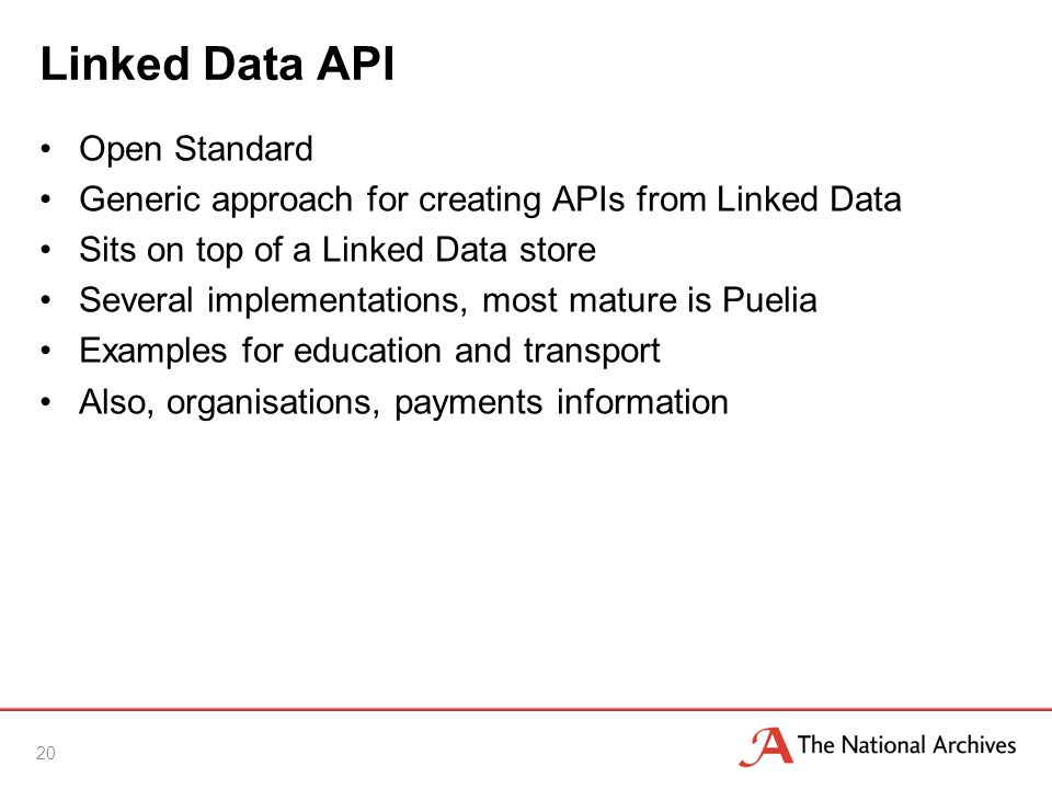 Linked Data API Open Standard Generic approach for creating APIs from Linked Data Sits on top of a Linked Data store Several implementations, most mature is Puelia Examples for education and transport Also, organisations, payments information 20