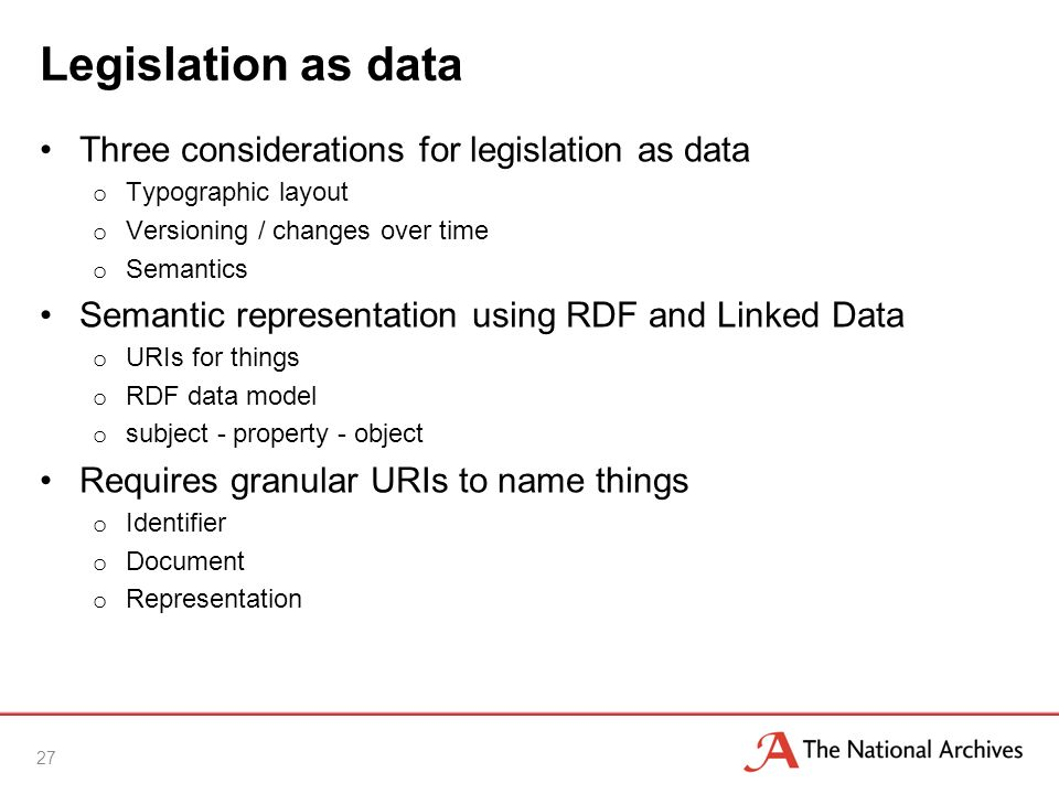 Legislation as data Three considerations for legislation as data o Typographic layout o Versioning / changes over time o Semantics Semantic representation using RDF and Linked Data o URIs for things o RDF data model o subject - property - object Requires granular URIs to name things o Identifier o Document o Representation 27