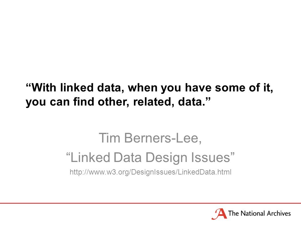 With linked data, when you have some of it, you can find other, related, data. Tim Berners-Lee, Linked Data Design Issues http://www.w3.org/DesignIssu