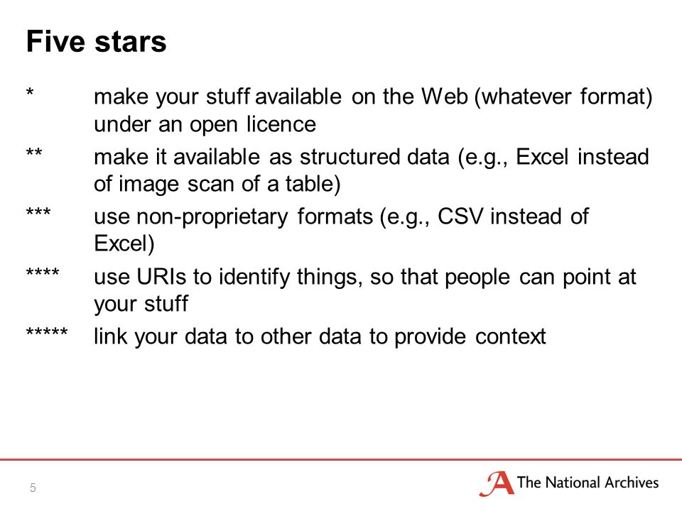 Five stars *make your stuff available on the Web (whatever format) under an open licence **make it available as structured data (e.g., Excel instead of image scan of a table) ***use non-proprietary formats (e.g., CSV instead of Excel) ****use URIs to identify things, so that people can point at your stuff *****link your data to other data to provide context 5