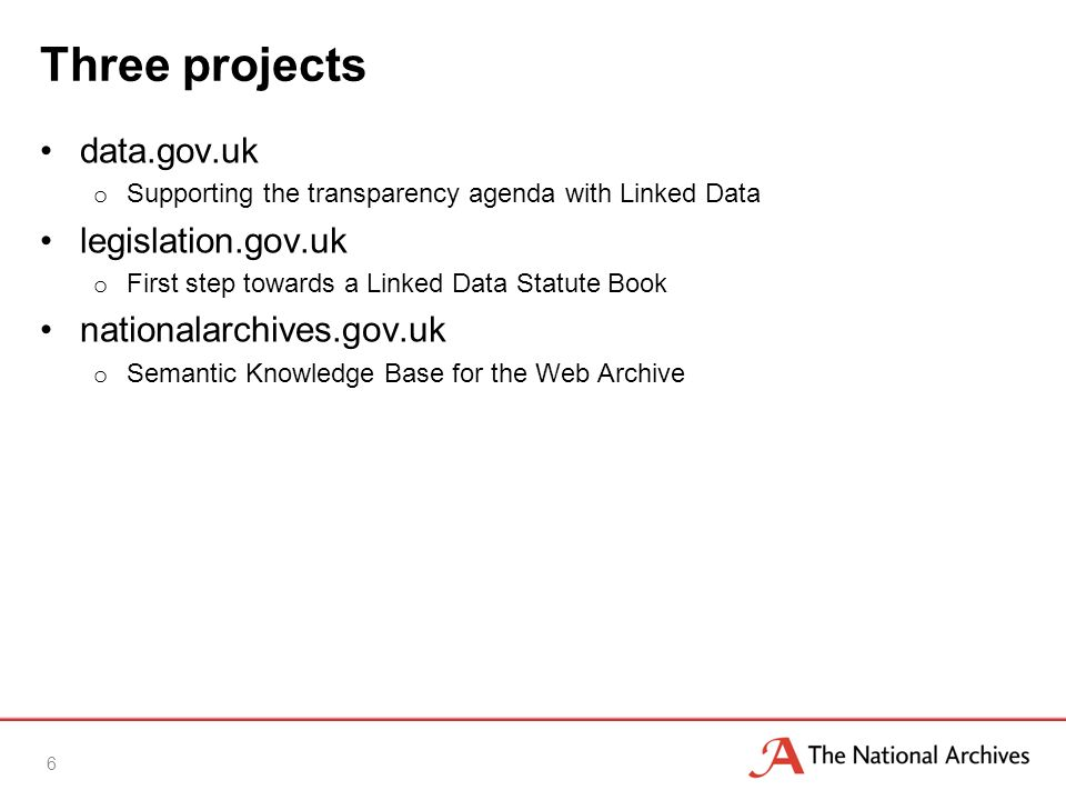 Three projects data.gov.uk o Supporting the transparency agenda with Linked Data legislation.gov.uk o First step towards a Linked Data Statute Book nationalarchives.gov.uk o Semantic Knowledge Base for the Web Archive 6