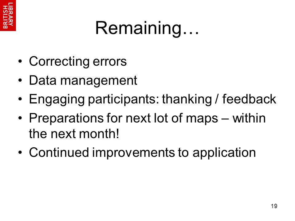 19 Remaining… Correcting errors Data management Engaging participants: thanking / feedback Preparations for next lot of maps – within the next month!