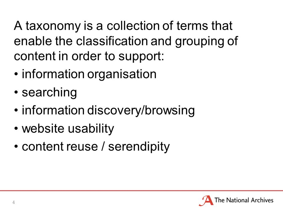 4 A taxonomy is a collection of terms that enable the classification and grouping of content in order to support: information organisation searching information discovery/browsing website usability content reuse / serendipity
