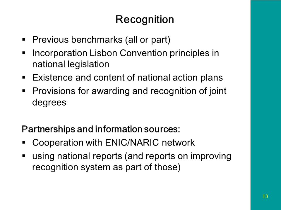 13 Recognition Previous benchmarks (all or part) Incorporation Lisbon Convention principles in national legislation Existence and content of national action plans Provisions for awarding and recognition of joint degrees Partnerships and information sources: Cooperation with ENIC/NARIC network using national reports (and reports on improving recognition system as part of those)