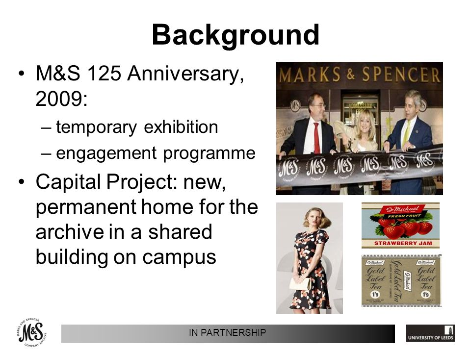 Background M&S 125 Anniversary, 2009: –temporary exhibition –engagement programme Capital Project: new, permanent home for the archive in a shared bui