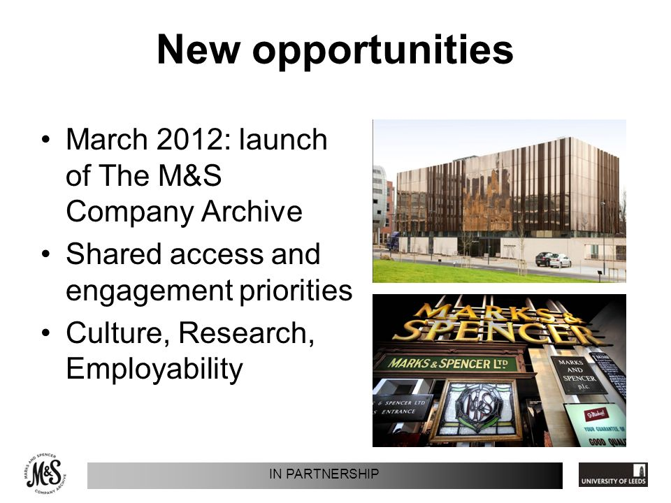 New opportunities March 2012: launch of The M&S Company Archive Shared access and engagement priorities Culture, Research, Employability IN PARTNERSHIP