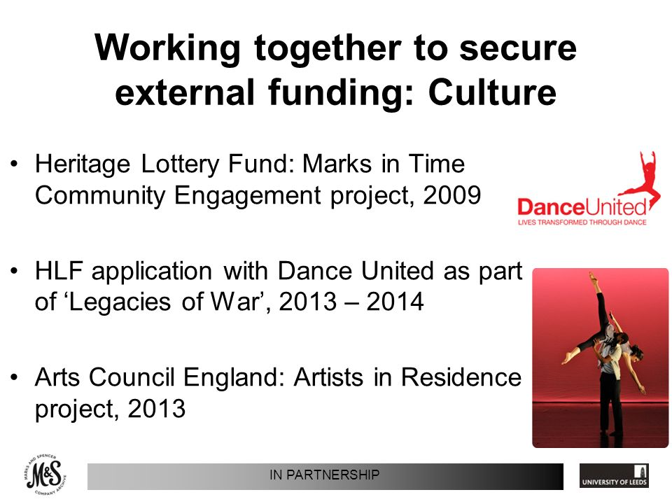 Working together to secure external funding: Culture Heritage Lottery Fund: Marks in Time Community Engagement project, 2009 HLF application with Dance United as part of Legacies of War, 2013 – 2014 Arts Council England: Artists in Residence project, 2013 IN PARTNERSHIP