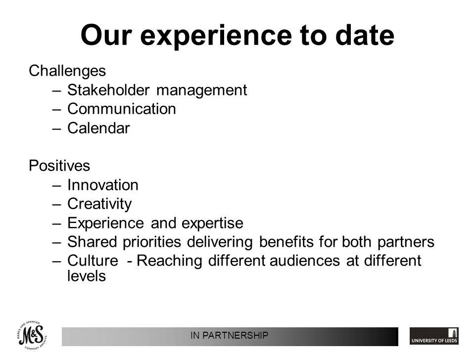 Our experience to date Challenges –Stakeholder management –Communication –Calendar Positives –Innovation –Creativity –Experience and expertise –Shared priorities delivering benefits for both partners –Culture - Reaching different audiences at different levels IN PARTNERSHIP