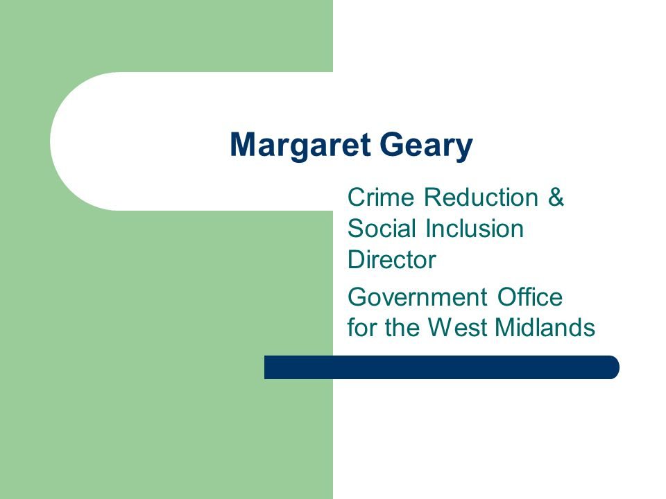 Margaret Geary Crime Reduction & Social Inclusion Director Government Office for the West Midlands