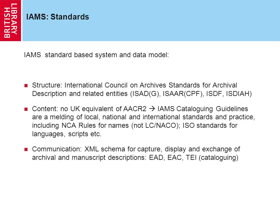 IAMS: Standards IAMS standard based system and data model: Structure: International Council on Archives Standards for Archival Description and related entities (ISAD(G), ISAAR(CPF), ISDF, ISDIAH) Content: no UK equivalent of AACR2 IAMS Cataloguing Guidelines are a melding of local, national and international standards and practice, including NCA Rules for names (not LC/NACO); ISO standards for languages, scripts etc.