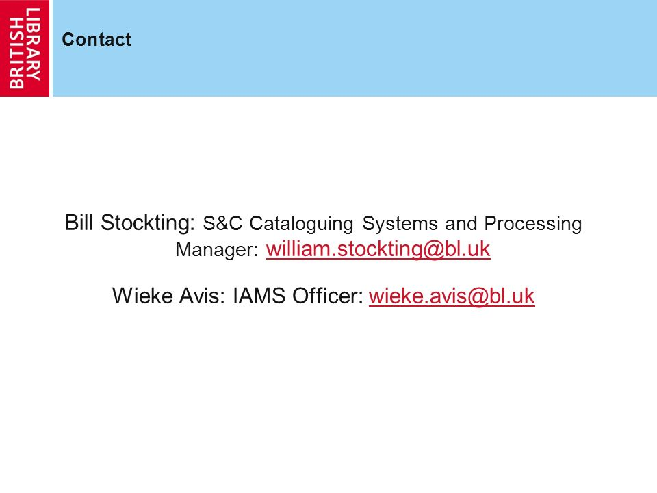 Contact Bill Stockting: S&C Cataloguing Systems and Processing Manager: william.stockting@bl.ukwilliam.stockting@bl.uk Wieke Avis: IAMS Officer: wieke.avis@bl.ukwieke.avis@bl.uk