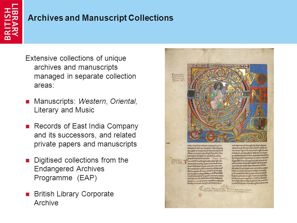 Archives and Manuscript Collections Extensive collections of unique archives and manuscripts managed in separate collection areas: Manuscripts: Western, Oriental, Literary and Music Records of East India Company and its successors, and related private papers and manuscripts Digitised collections from the Endangered Archives Programme (EAP) British Library Corporate Archive