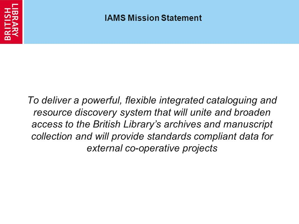 IAMS: Bringing it all together New cataloguing will be done in one system to one set of standards Legacy catalogues will be migrated to the same system Having our catalogue data in one place and in one format will make it easier to share data with: Internal resource discovery project to provide integrated access to all the Librarys holdings External projects, gateways and portals of all sorts, nationally and internationally IAMS can be used as a cataloguing and access tool for material not held in the Library as part of partnership projects Richness of Librarys archive and manuscript collections will then be brought to the attention of new audiences, especially when catalogue records linked to digitized or born-digital archives and manuscripts