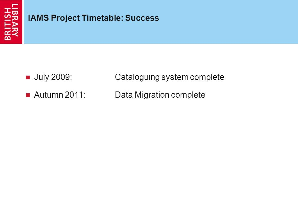 IAMS Project Timetable: Success July 2009: Cataloguing system complete Autumn 2011: Data Migration complete