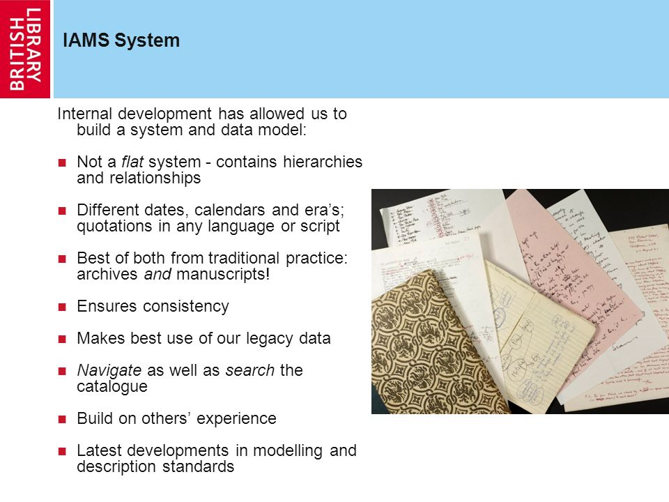 IAMS System Internal development has allowed us to build a system and data model: Not a flat system - contains hierarchies and relationships Different dates, calendars and eras; quotations in any language or script Best of both from traditional practice: archives and manuscripts.