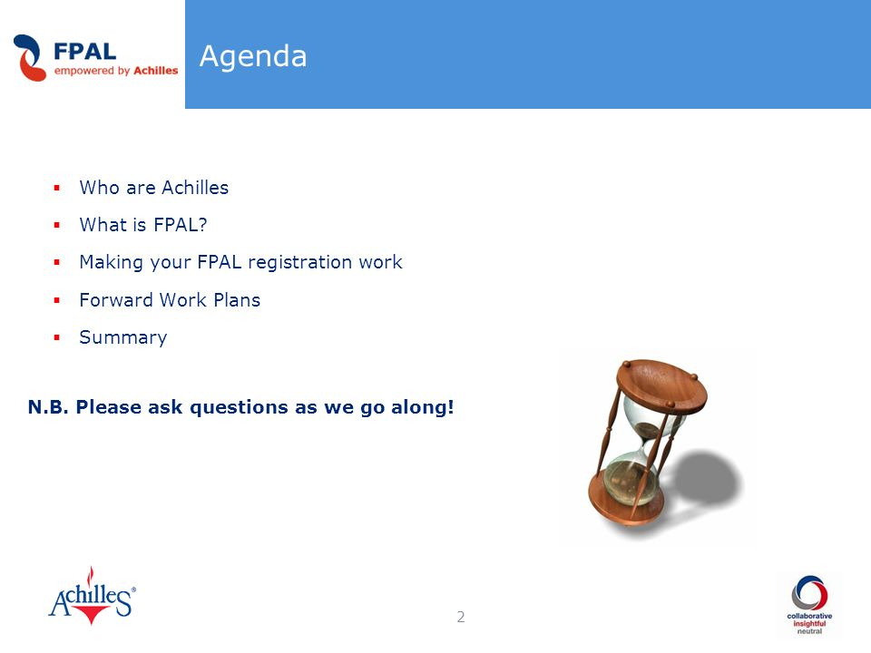 Agenda Who are Achilles What is FPAL? Making your FPAL registration work Forward Work Plans Summary N.B. Please ask questions as we go along! 2