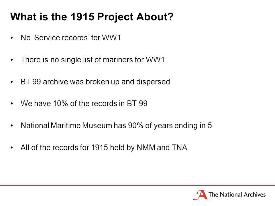 What is the 1915 Project About? No Service records for WW1 There is no single list of mariners for WW1 BT 99 archive was broken up and dispersed We ha