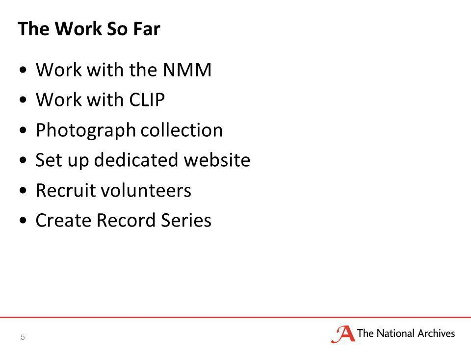 The Work So Far Work with the NMM Work with CLIP Photograph collection Set up dedicated website Recruit volunteers Create Record Series 5