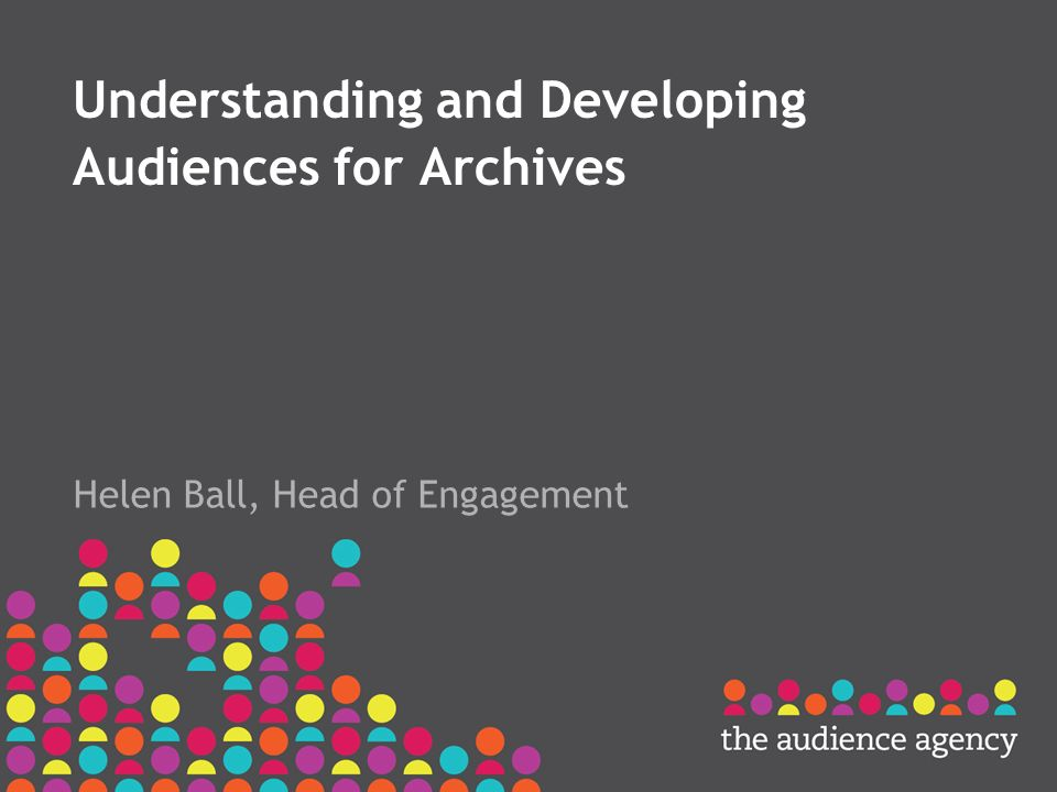 Understanding and Developing Audiences for Archives Helen Ball, Head of Engagement