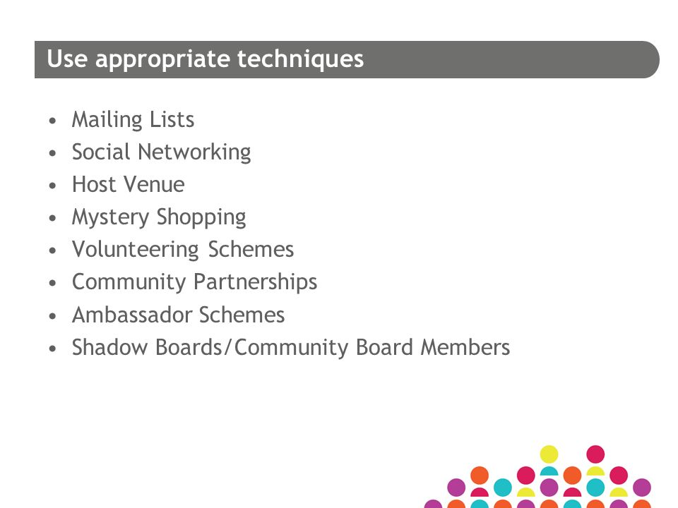 Use appropriate techniques Mailing Lists Social Networking Host Venue Mystery Shopping Volunteering Schemes Community Partnerships Ambassador Schemes Shadow Boards/Community Board Members
