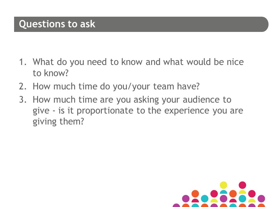 Questions to ask 1.What do you need to know and what would be nice to know.
