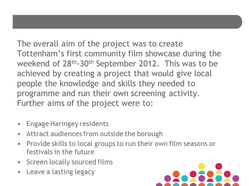 The overall aim of the project was to create Tottenhams first community film showcase during the weekend of 28 th -30 th September 2012.