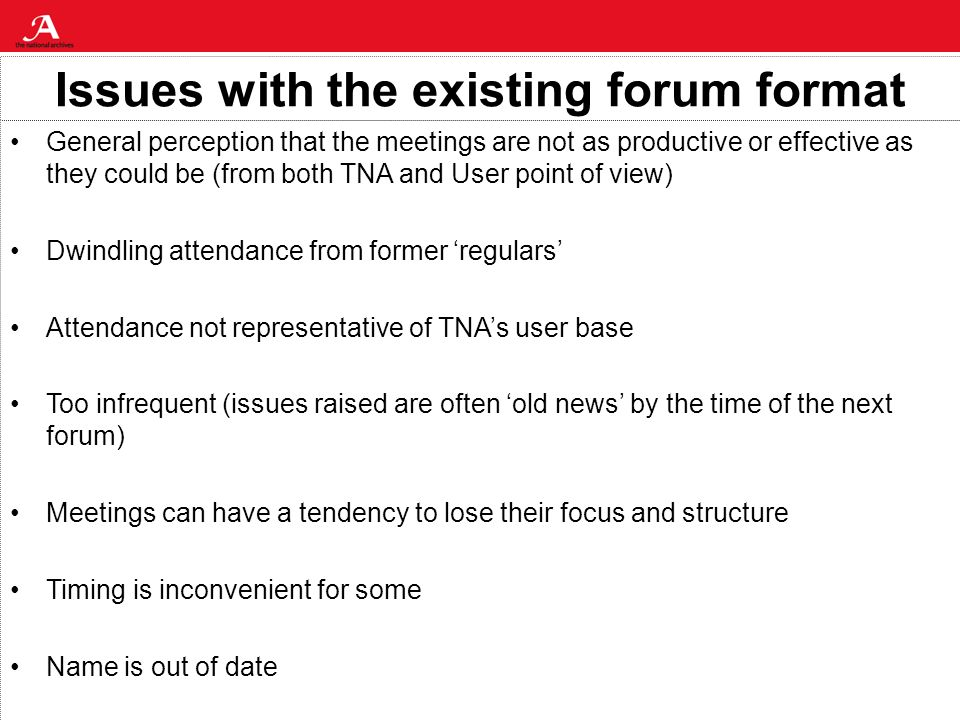 Issues with the existing forum format General perception that the meetings are not as productive or effective as they could be (from both TNA and User point of view) Dwindling attendance from former regulars Attendance not representative of TNAs user base Too infrequent (issues raised are often old news by the time of the next forum) Meetings can have a tendency to lose their focus and structure Timing is inconvenient for some Name is out of date