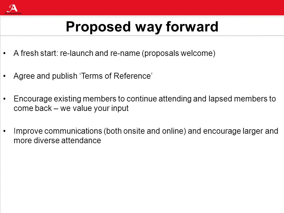 Proposed way forward A fresh start: re-launch and re-name (proposals welcome) Agree and publish Terms of Reference Encourage existing members to continue attending and lapsed members to come back – we value your input Improve communications (both onsite and online) and encourage larger and more diverse attendance