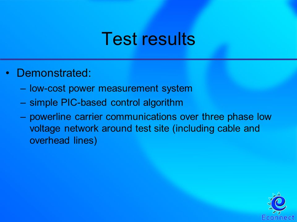 Test results Demonstrated: –low-cost power measurement system –simple PIC-based control algorithm –powerline carrier communications over three phase low voltage network around test site (including cable and overhead lines)