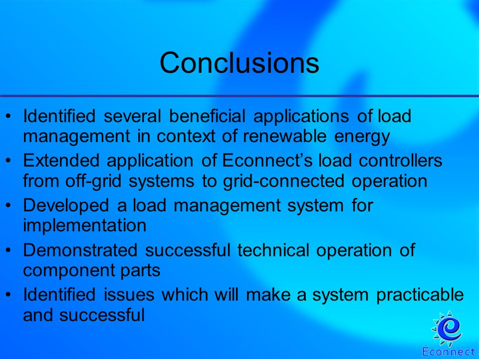 Conclusions Identified several beneficial applications of load management in context of renewable energy Extended application of Econnects load controllers from off-grid systems to grid-connected operation Developed a load management system for implementation Demonstrated successful technical operation of component parts Identified issues which will make a system practicable and successful