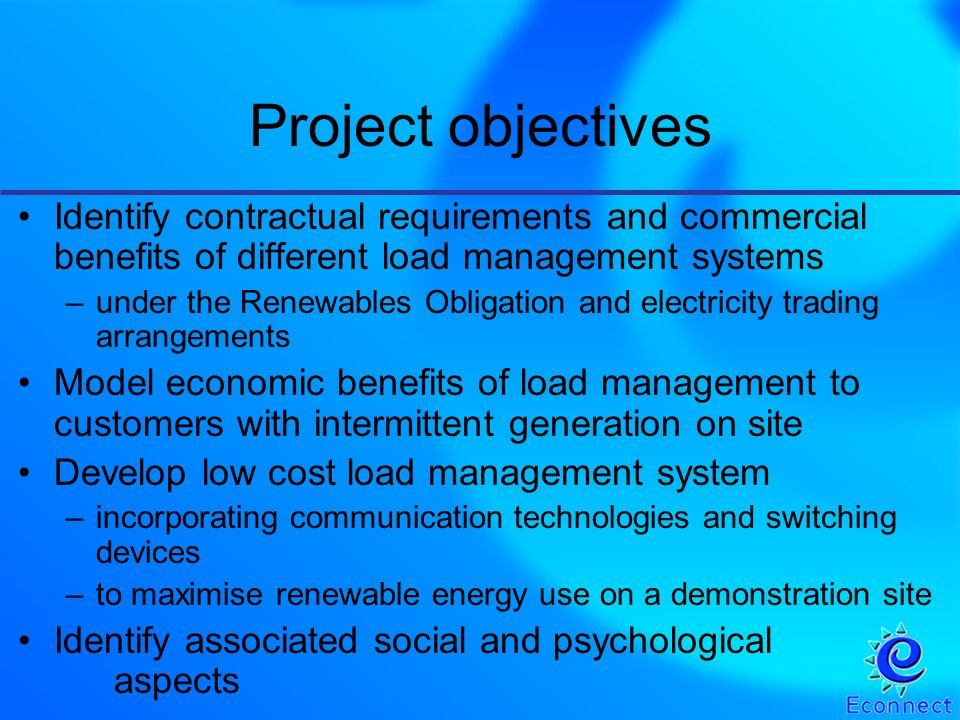Identify contractual requirements and commercial benefits of different load management systems –under the Renewables Obligation and electricity trading arrangements Model economic benefits of load management to customers with intermittent generation on site Develop low cost load management system –incorporating communication technologies and switching devices –to maximise renewable energy use on a demonstration site Identify associated social and psychological aspects Project objectives