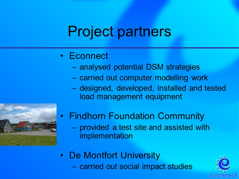Project partners Econnect –analysed potential DSM strategies –carried out computer modelling work –designed, developed, installed and tested load management equipment Findhorn Foundation Community –provided a test site and assisted with implementation De Montfort University –carried out social impact studies