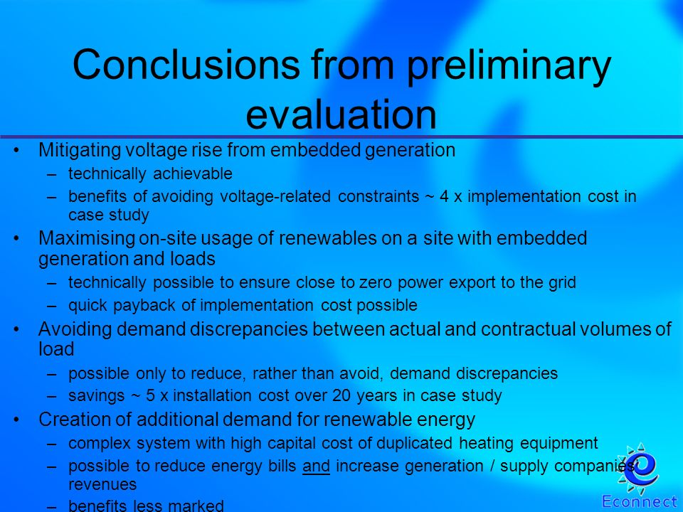 Mitigating voltage rise from embedded generation –technically achievable –benefits of avoiding voltage-related constraints ~ 4 x implementation cost in case study Maximising on-site usage of renewables on a site with embedded generation and loads –technically possible to ensure close to zero power export to the grid –quick payback of implementation cost possible Avoiding demand discrepancies between actual and contractual volumes of load –possible only to reduce, rather than avoid, demand discrepancies –savings ~ 5 x installation cost over 20 years in case study Creation of additional demand for renewable energy –complex system with high capital cost of duplicated heating equipment –possible to reduce energy bills and increase generation / supply companies revenues –benefits less marked Conclusions from preliminary evaluation