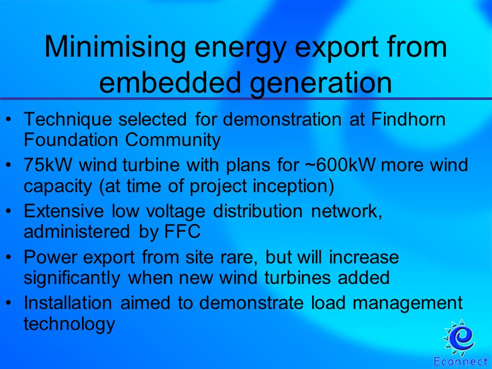 Technique selected for demonstration at Findhorn Foundation Community 75kW wind turbine with plans for ~600kW more wind capacity (at time of project inception) Extensive low voltage distribution network, administered by FFC Power export from site rare, but will increase significantly when new wind turbines added Installation aimed to demonstrate load management technology Minimising energy export from embedded generation