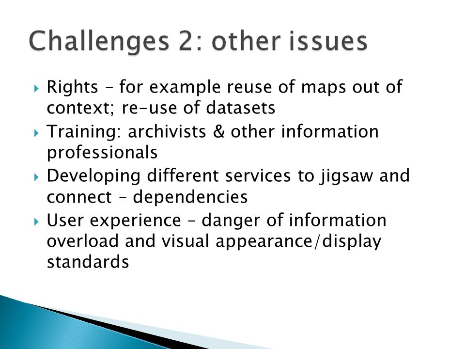 Rights – for example reuse of maps out of context; re-use of datasets Training: archivists & other information professionals Developing different serv