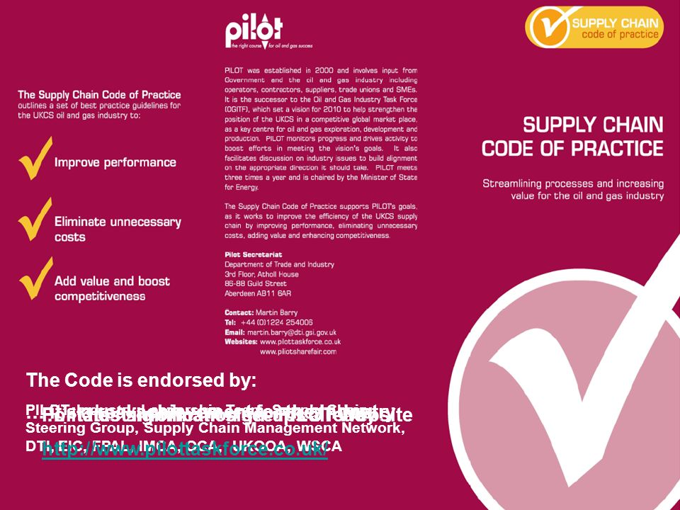 The Code is endorsed by: PILOT, Industry Leadership Team, Supply Chain Steering Group, Supply Chain Management Network, DTI, EIC, FPAL, IMCA, OCA, UKO